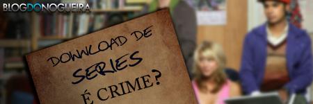 Downloads de série é crime ?